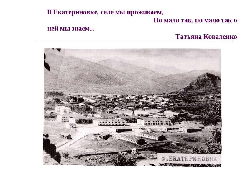 В Екатериновке, селе мы проживаем, Но мало так, но мало так о ней мы знаем......