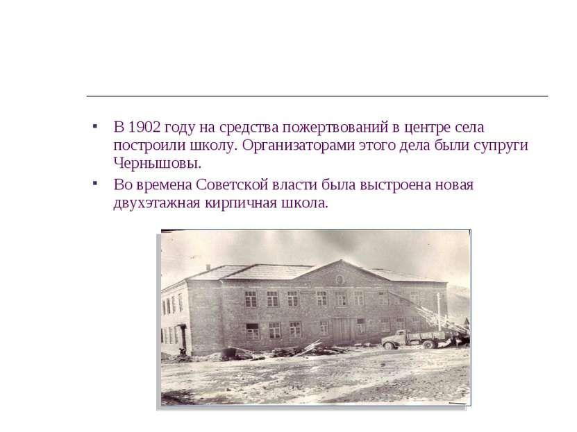 В 1902 году на средства пожертвований в центре села построили школу. Организа...