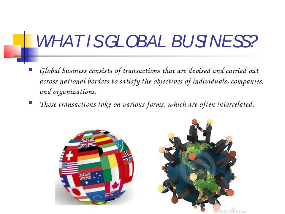 WHAT IS GLOBAL BUSINESS? Global business consists of transactions that are de...