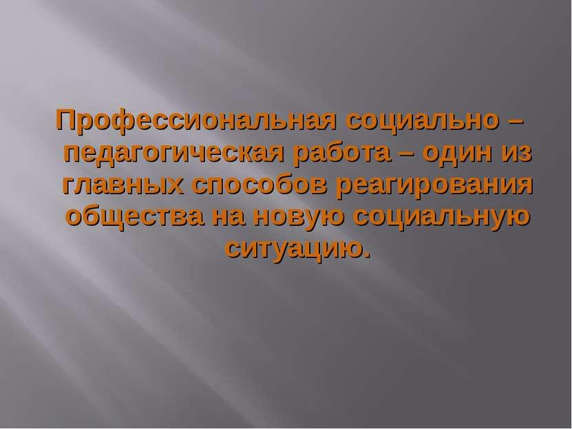 Профессиональная социально – педагогическая работа – один из главных способов...