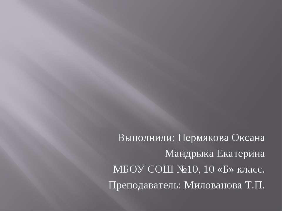 Выполнили: Пермякова Оксана Мандрыка Екатерина МБОУ СОШ №10, 10 «Б» класс. Пр...