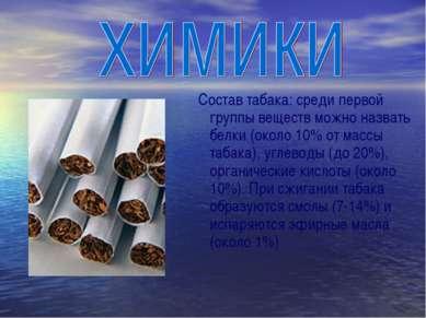 Состав табака: среди первой группы веществ можно назвать белки (около 10% от ...