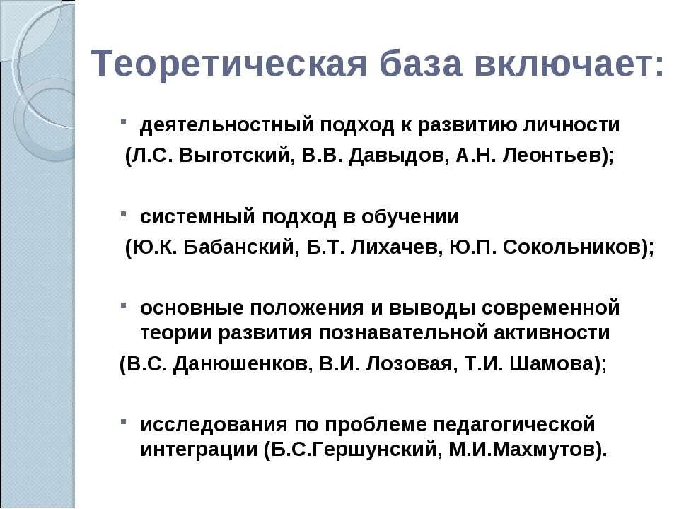 Теоретическая база включает: деятельностный подход к развитию личности (Л.С. ...