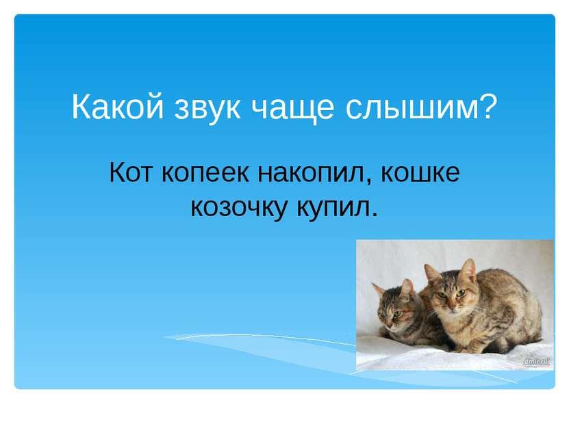 Какой звук чаще слышим? Кот копеек накопил, кошке козочку купил.