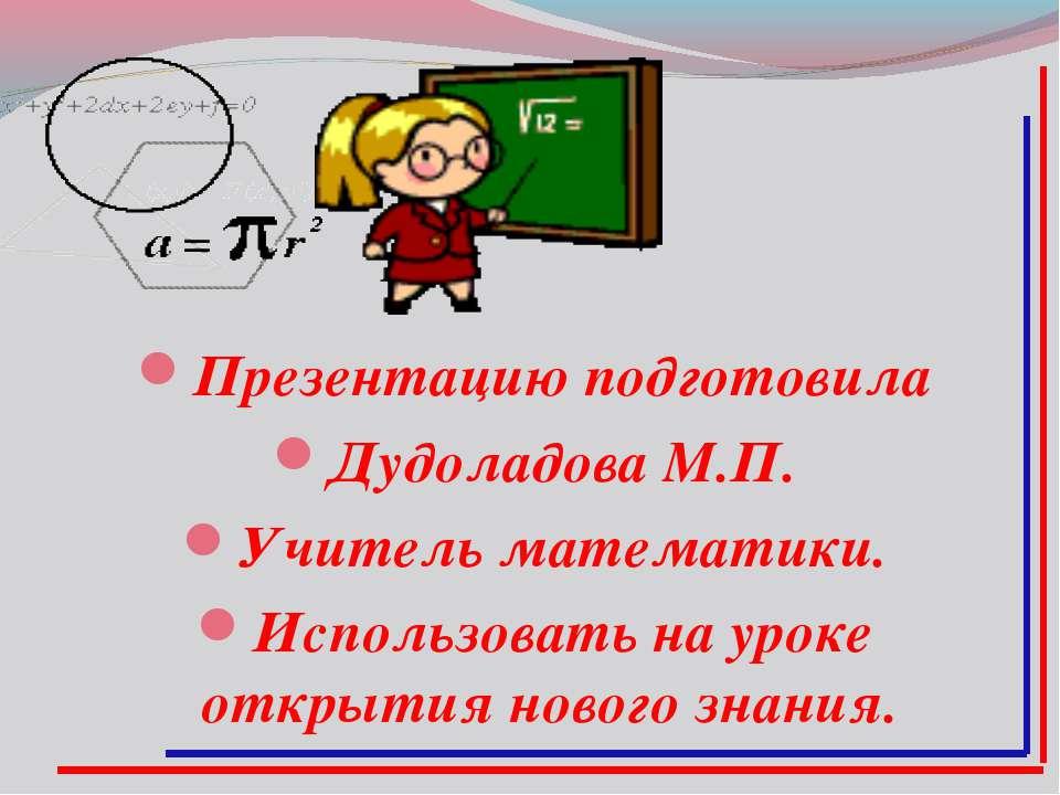 Презентацию подготовила Дудоладова М.П. Учитель математики. Использовать на у...