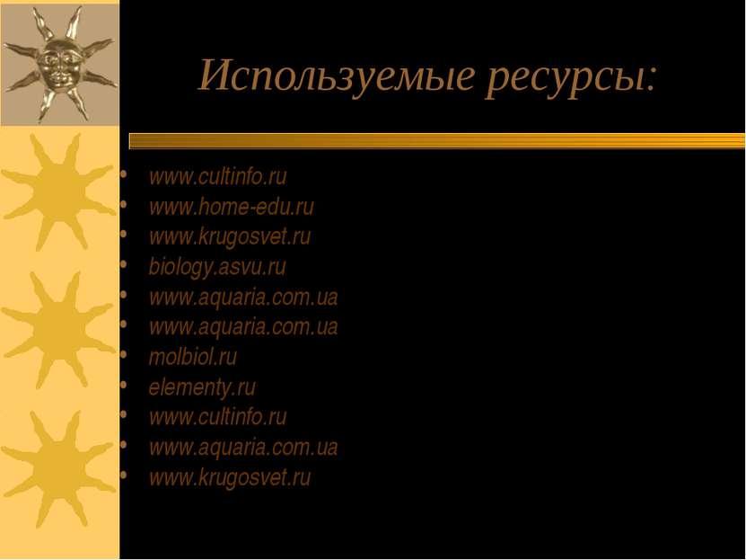 Используемые ресурсы: www.cultinfo.ru www.home-edu.ru www.krugosvet.ru biolog...
