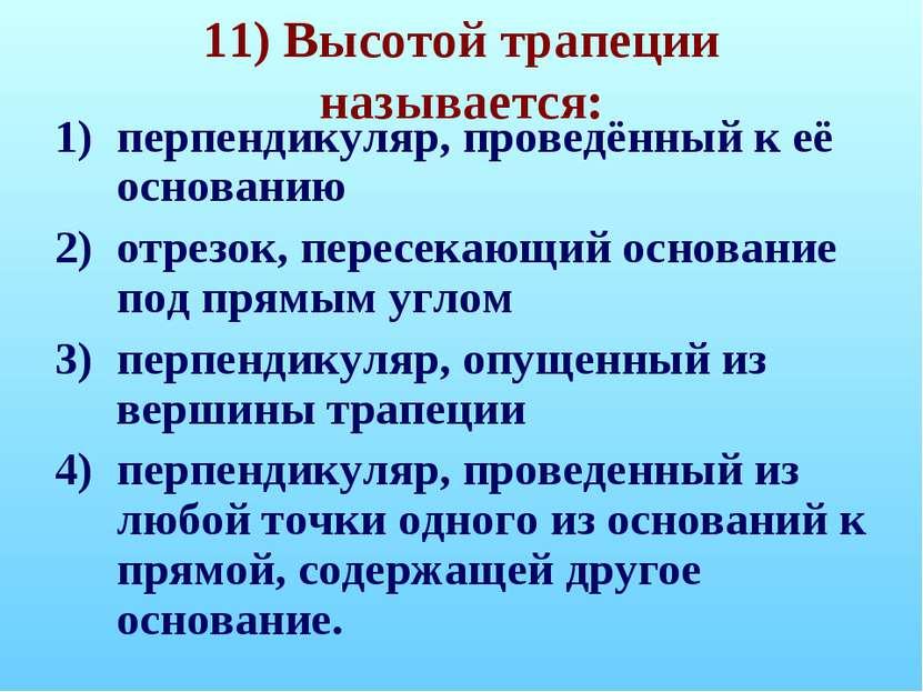 11) Высотой трапеции называется: перпендикуляр, проведённый к её основанию от...