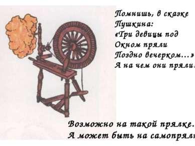 Помнишь, в сказке Пушкина: «Три девицы под Окном пряли Поздно вечерком…» А на...