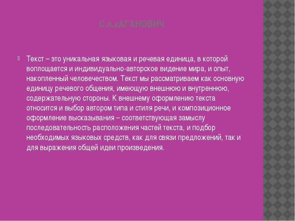 С.л.кАГАНОВИЧ Текст – это уникальная языковая и речевая единица, в которой во...