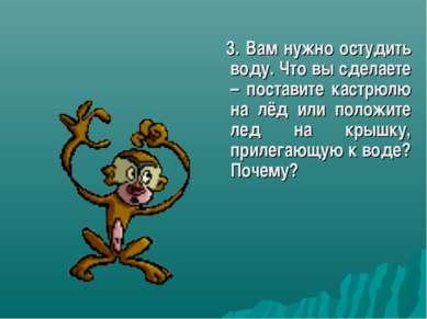 3. Вам нужно остудить воду. Что вы сделаете – поставите кастрюлю на лёд или п...