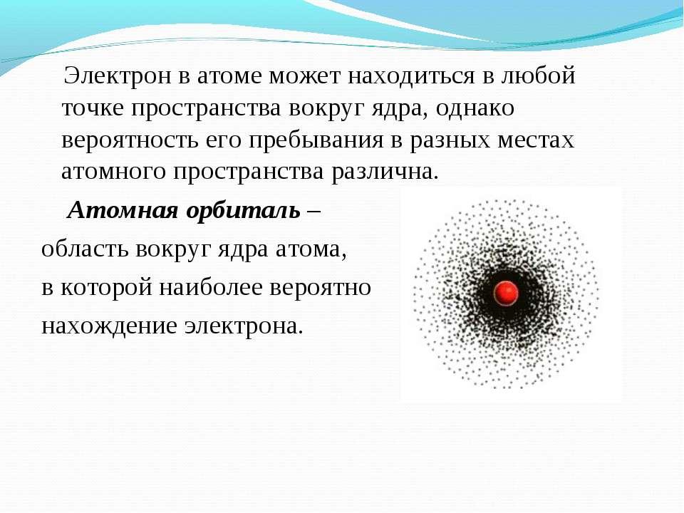 Электрон в атоме может находиться в любой точке пространства вокруг ядра, одн...