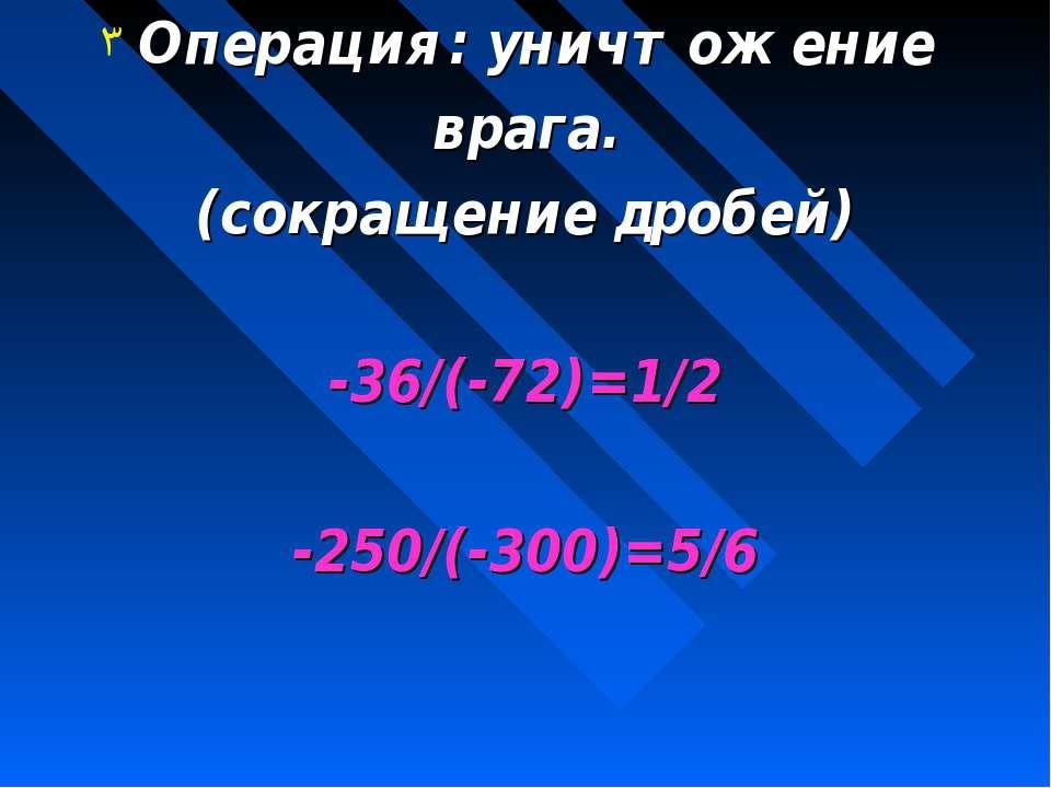 Операция: уничтожение врага. (сокращение дробей) -36/(-72)=1/2 -250/(-300)=5/6