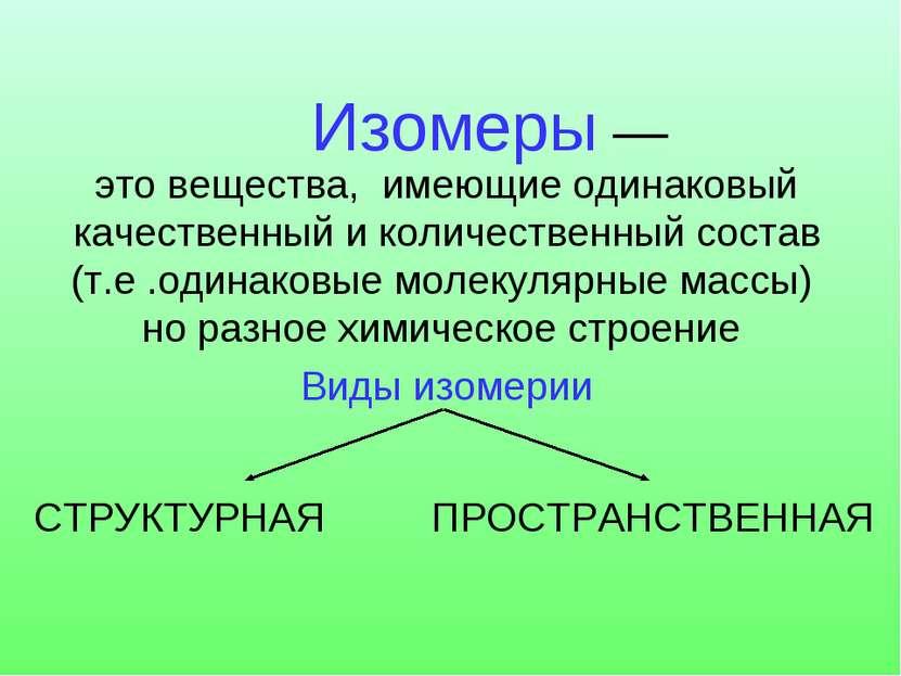 Изомеры — это вещества, имеющие одинаковый качественный и количественный сост...