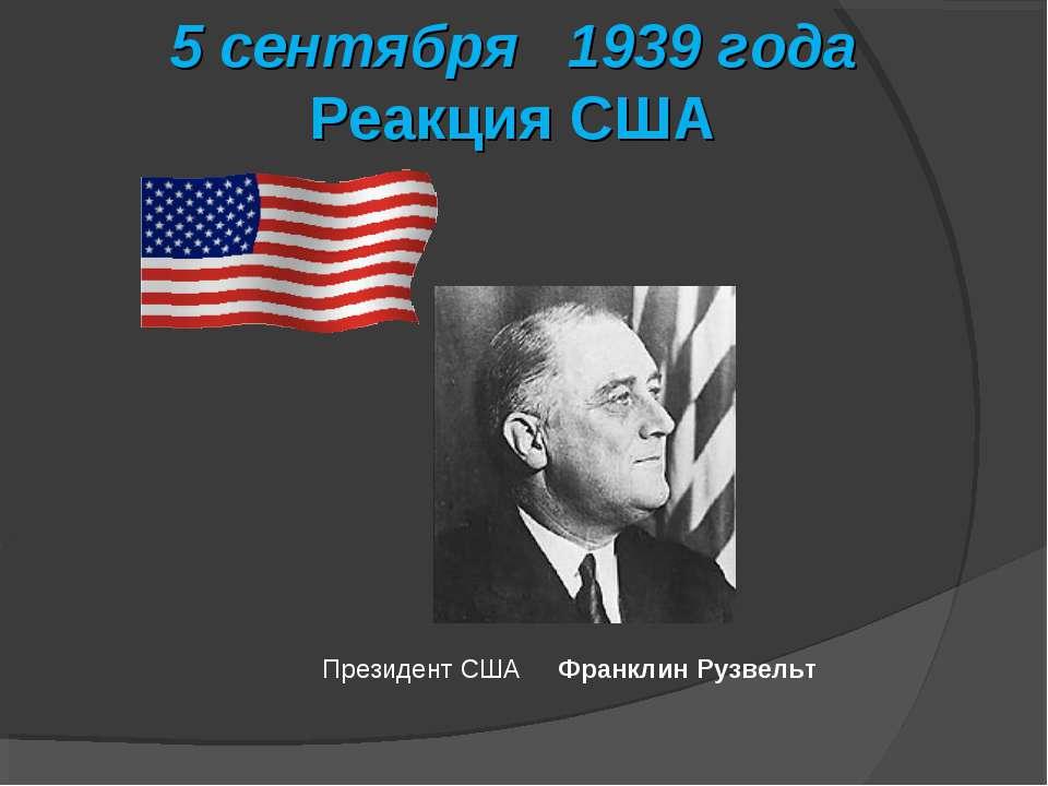 5 сентября 1939 года Реакция США Президент США Франклин Рузвельт