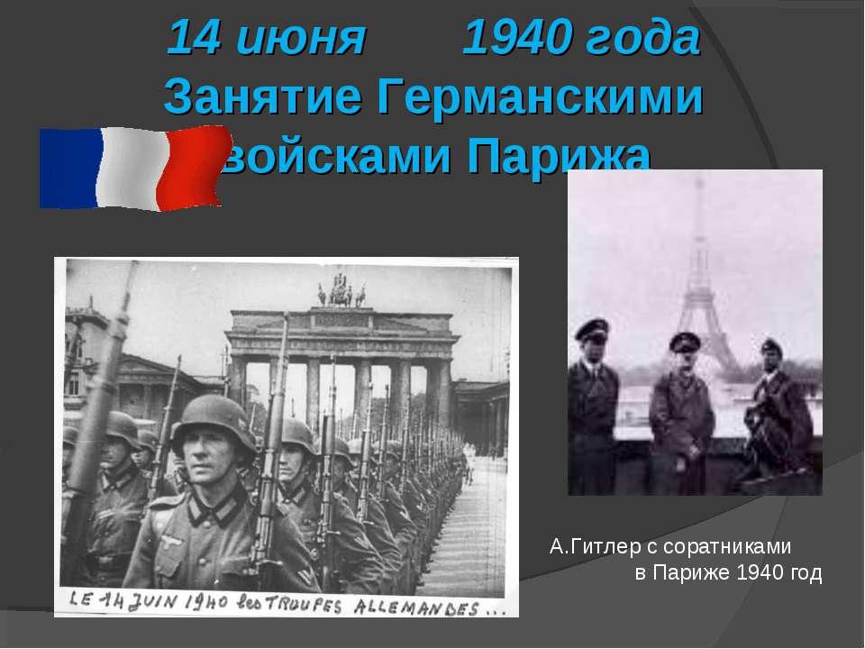 14 июня 1940 года Занятие Германскими войсками Парижа А.Гитлер с соратниками ...