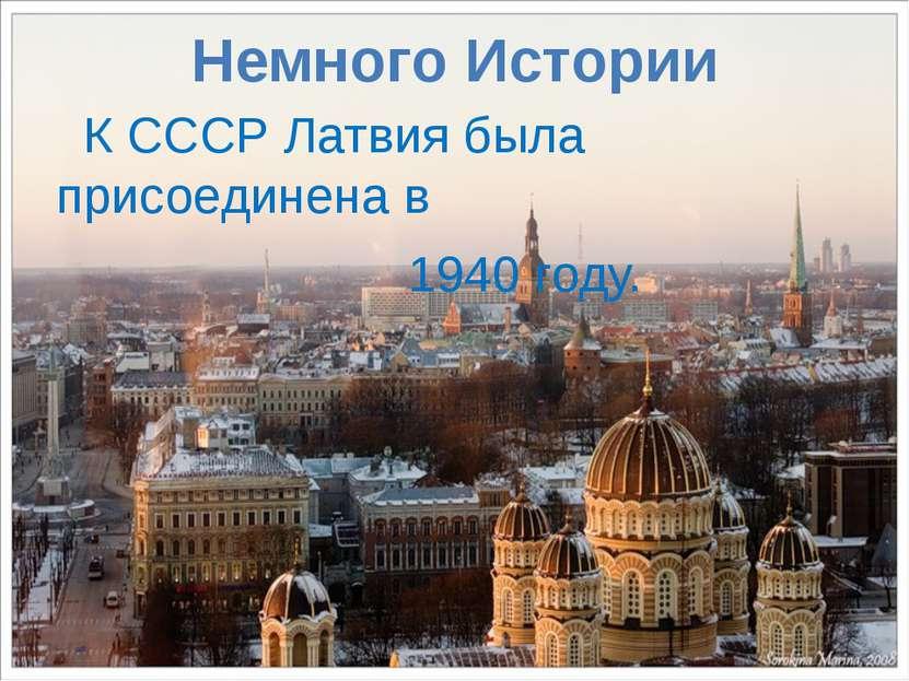 Немного Истории К СССР Латвия была присоединена в 1940 году.