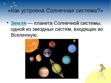 «Как устроена Солнечная система?» Земля— планета Солнечной системы, одной из...