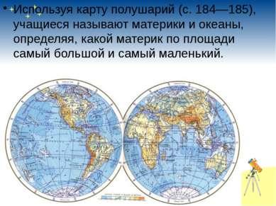 Используя карту полушарий (с.184—185), учащиеся называют материки и океаны...