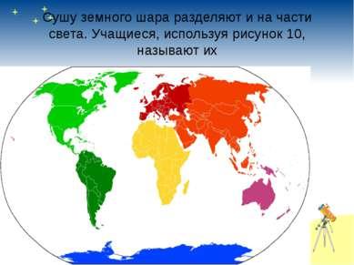 Сушу земного шара разделяют и на части света. Учащиеся, используя рисунок 10,...