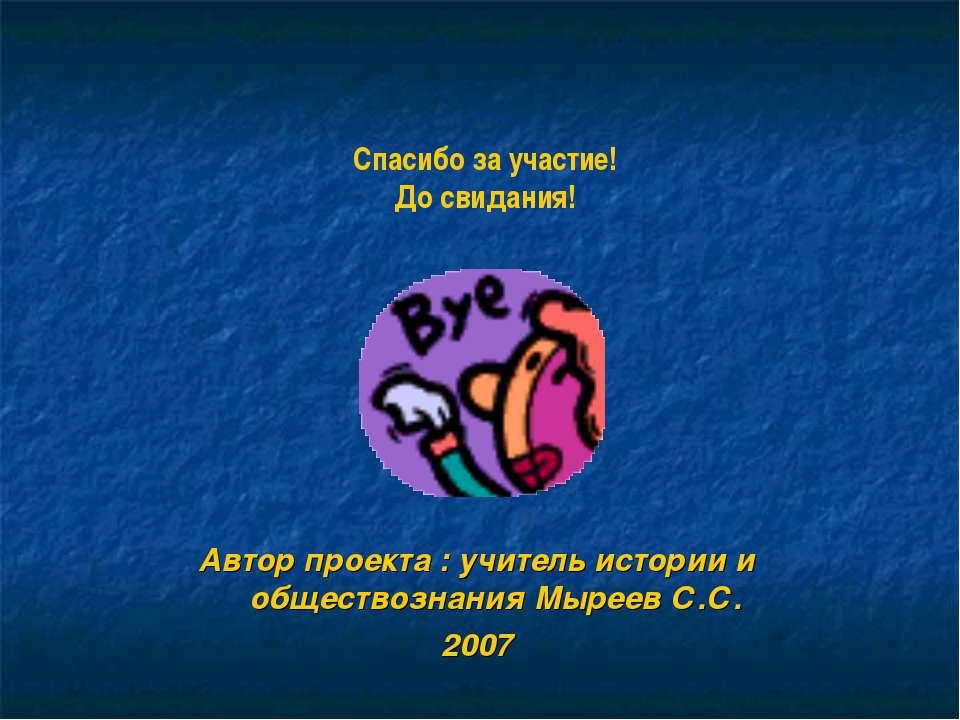 Автор проекта : учитель истории и обществознания Мыреев С.С. 2007 Спасибо за ...