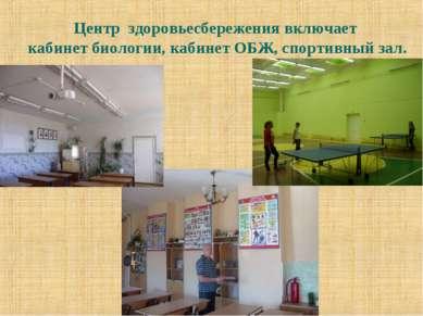 Центр здоровьесбережения включает кабинет биологии, кабинет ОБЖ, спортивный зал.