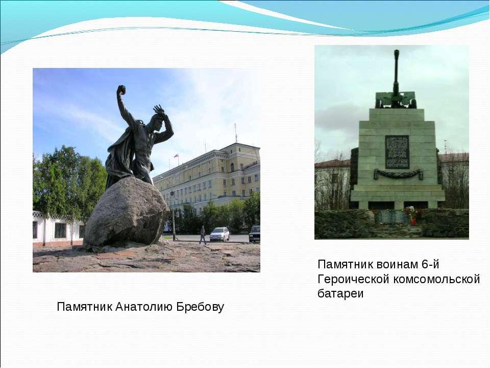 Памятник Анатолию Бребову Памятник воинам 6-й Героической комсомольской батареи
