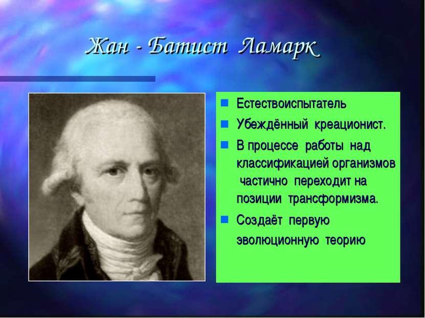 Жан - Батист Ламарк Естествоиспытатель Убеждённый креационист. В процессе раб...