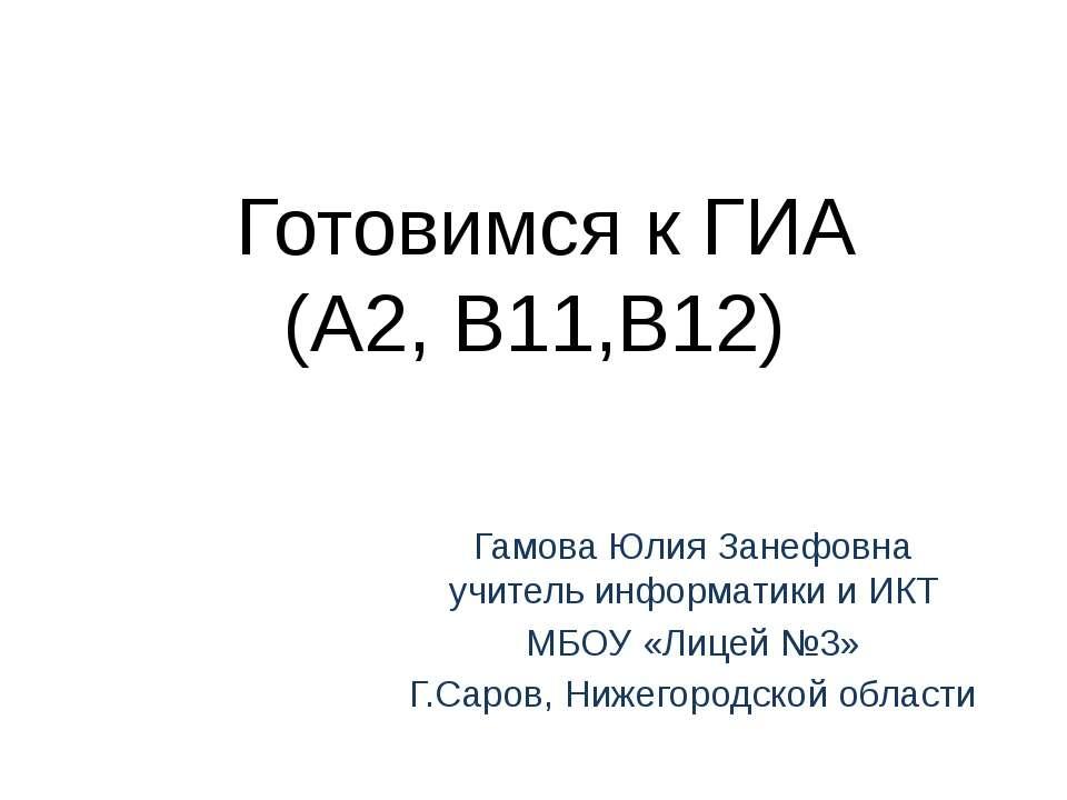 Готовимся к ГИА (А2, В11,В12) Гамова Юлия Занефовна учитель информатики и ИКТ...