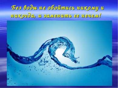 Без воды не обойтись никому и никогда, и заменить ее нечем!