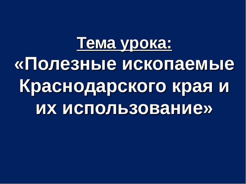 Тема урока: «Полезные ископаемые Краснодарского края и их использование»