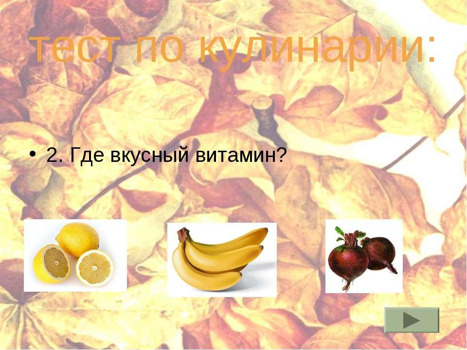 тест по кулинарии: 2. Где вкусный витамин?