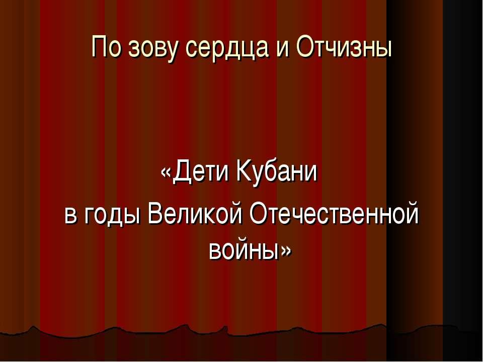 По зову сердца и Отчизны «Дети Кубани в годы Великой Отечественной войны»