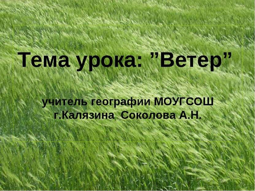 """Тема урока: """"Ветер"""" учитель географии МОУГСОШ г.Калязина Соколова А.Н."""