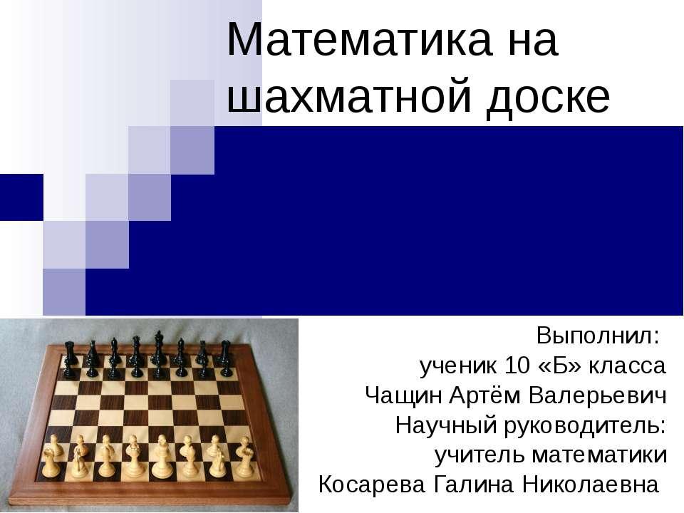 Математика на шахматной доске Выполнил: ученик 10 «Б» класса Чащин Артём Вале...
