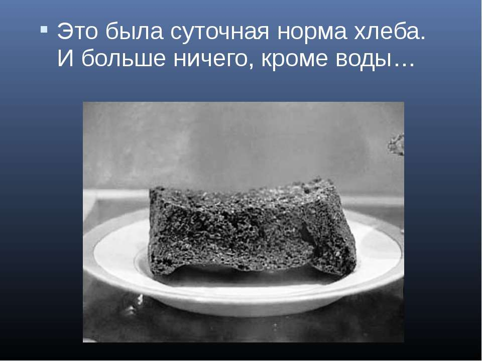 Это была суточная норма хлеба. И больше ничего, кроме воды…
