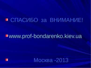 СПАСИБО за ВНИМАНИЕ! www.prof-bondarenko.kiev.ua Москва -2013