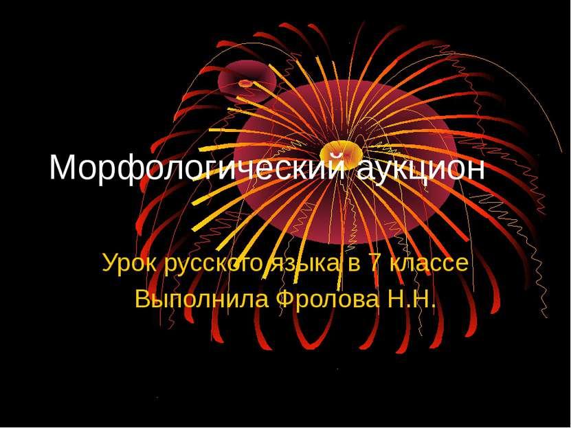 Морфологический аукцион Урок русского языка в 7 классе Выполнила Фролова Н.Н.