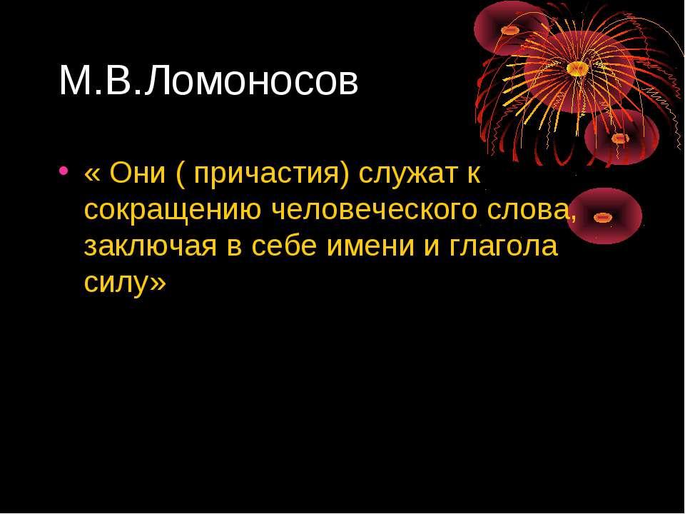 М.В.Ломоносов « Они ( причастия) служат к сокращению человеческого слова, зак...