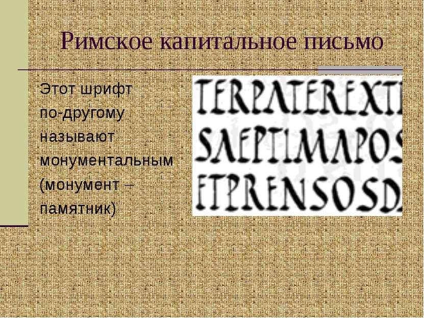 Римское капитальное письмо Этот шрифт по-другому называют монументальным (мон...