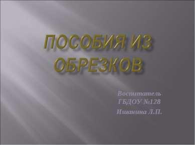 Воспитатель ГБДОУ №128 Ишанина Л.П.