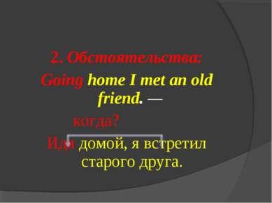 2. Обстоятельства: Going home I met an old friend. — когда? Идя домой, я встр...