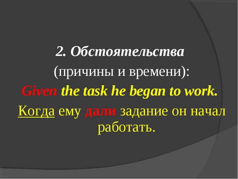 2. Обстоятельства (причины и времени): Given the task he began to work. Когда...