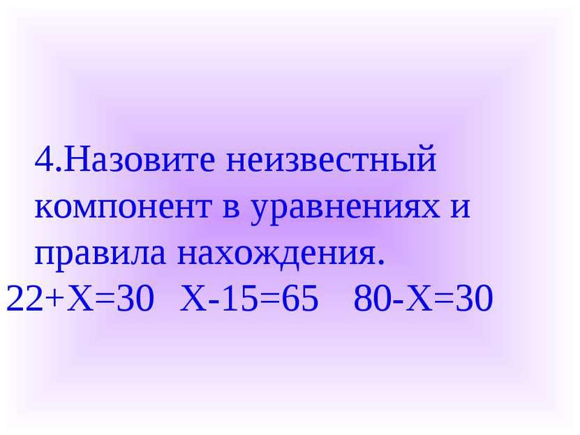 4.Назовите неизвестный компонент в уравнениях и правила нахождения. 22+X=30 X...