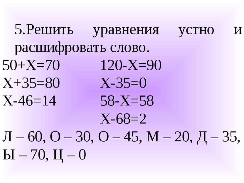 5.Решить уравнения устно и расшифровать слово. 50+Х=70 120-Х=90 Х+35=80 Х-35=...