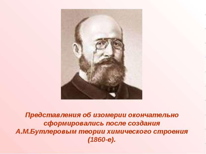 Представления об изомерии окончательно сформировались после создания А.М.Бутл...