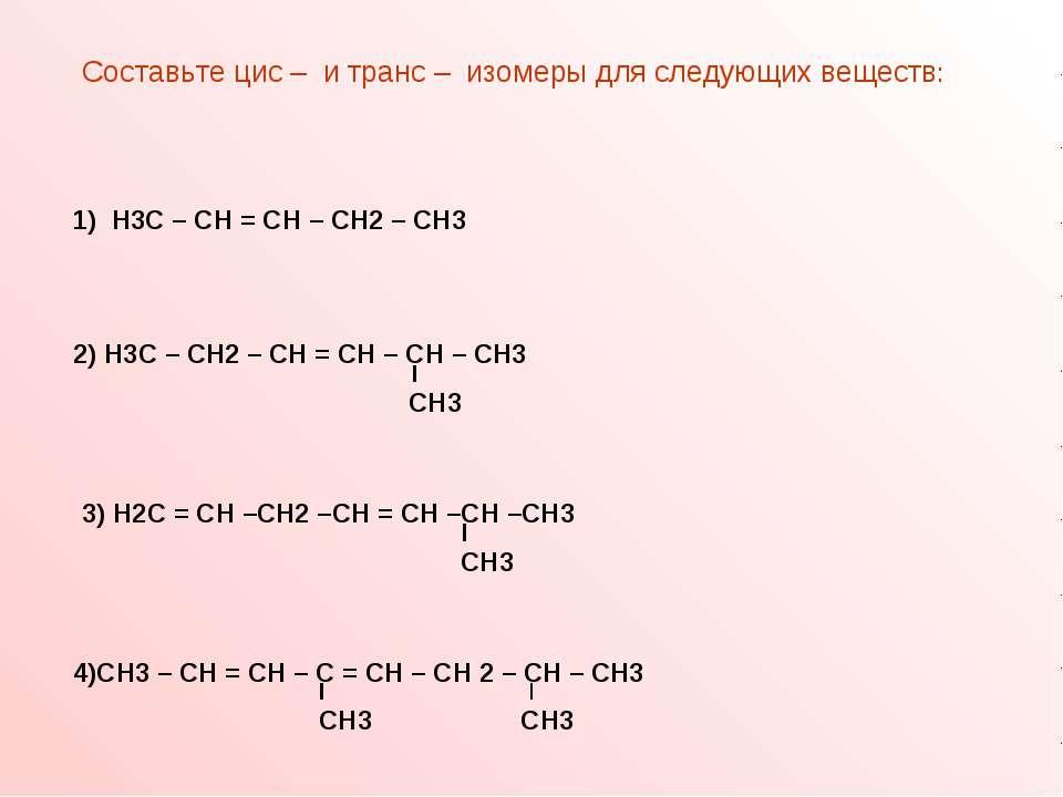 Составьте цис – и транс – изомеры для следующих веществ: 1) Н3С – СН = СН – С...