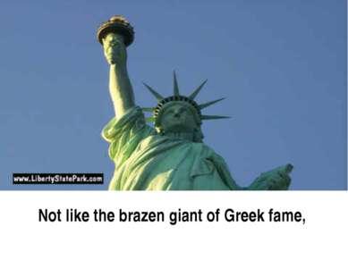 Not like the brazen giant of Greek fame,