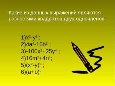 1)x2-у2 ; 2)4а4-16b2 ; 3)-100x2+25y4 ; 4)16m2+4n4; 5)(x2-y)2 ; 6)(a+b)2 Какие...