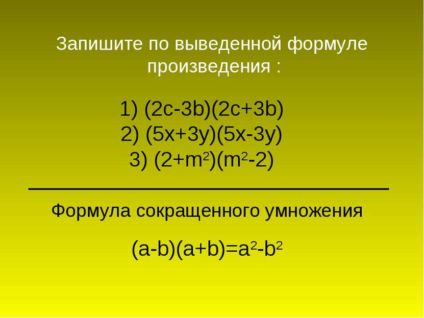 1) (2c-3b)(2c+3b) 2) (5x+3y)(5x-3y) 3) (2+m2)(m2-2) Запишите по выведенной фо...