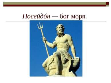 Посейдóн— бог моря.
